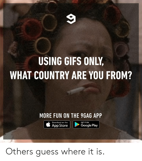 App Store: USING GIFS ONLY  WHAT COUNTRY ARE YOU FROM?  MORE FUN ON THE 9GAG APP  Download on the  App Store  GET IT ON  Google Play Others guess where it is.