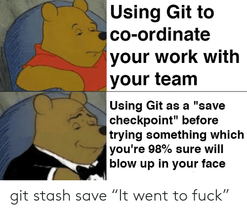 """git: Using Git to  co-ordinate  your work with  your team  Using Git as a """"save  checkpoint"""" before  trying something which  you're 98% sure will  blow up in your face git stash save """"It went to fuck"""""""