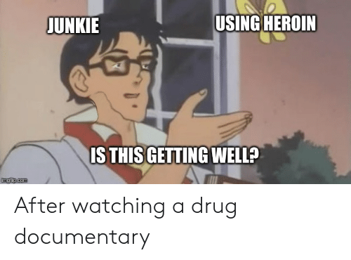 Heroin Junkie: USING HEROIN  JUNKIE  ISTHIS GETTING WELL?  imgfip.com After watching a drug documentary