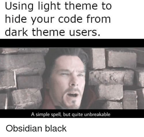 unbreakable: Using light theme to  hide your code from  dark theme users.  A simple spell, but quite unbreakable Obsidian black