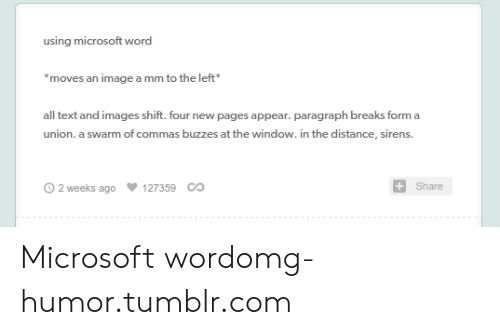 Microsoft, Omg, and Tumblr: using microsoft word  moves an image a mm to the left  all text and images shift. four new pages appear. paragraph breaks form a  union. a swarm of commas buzzes at the window. in the distance, sirens  O 2 weeks ago  127359 СО  Share Microsoft wordomg-humor.tumblr.com