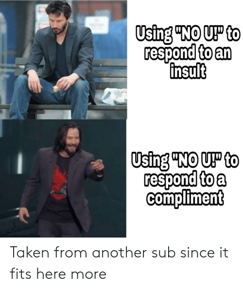 "Taken, Another, and Using: Using ""NO UP to  respond to an  insult  Using ""NO UP to  respond to a  compliment Taken from another sub since it fits here more"