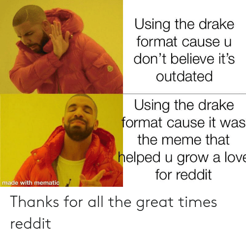 Drake, Funny, and Love: Using the drake  format cause u  don't believe it's  outdated  Using the drake  format cause it was  the meme that  helped u grow a love  for reddit  made with mematic Thanks for all the great times reddit