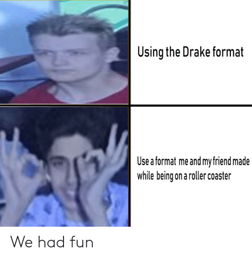 Drake, Fun, and Friend: Using the Drake format  Use a format me and my friend made  while being on a roller coaster We had fun