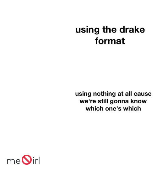 Drake, Irl, and Format: using the drake  format  using nothing at all cause  we're still gonna know  which one's which me🚫irl