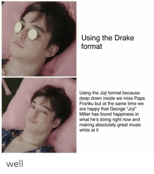 "Joji Miller: Using the Drake  format  Using the Joji format because  deep down inside we miss Papa  Franku but at the same time we  are happy that George ""Joji""  Miller has found happiness in  what he's doing right now and  making absolutely great music  while at it well"