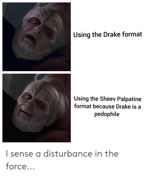 Drake, Force, and Format: Using the Drake format  Using the Sheev Palpatine  format because Drake is a  pedophile I sense a disturbance in the force...