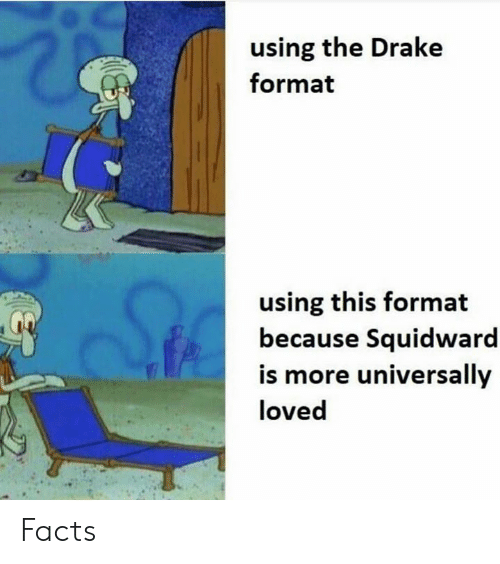 Squidward: using the Drake  format  using this format  because Squidward  is more universally  loved Facts