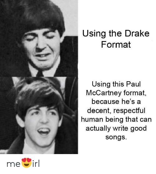 Drake, Good, and Songs: Using the Drake  Format  Using this Paul  McCartney format,  because he's a  decent, respectful  human being that can  actually write good  songs me😍irl