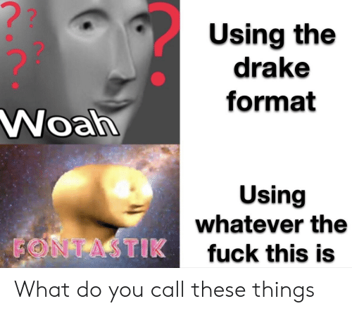 Drake, Fuck, and Format: ??  Using the  drake  format  Woah  Using  whatever the  FONTASTIK  fuck this is What do you call these things