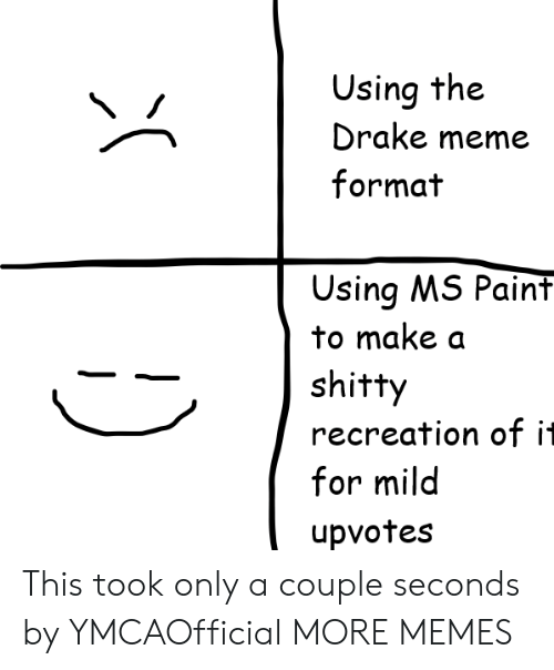 Recreation: Using the  Drake meme  format  Using MS Paint  to make a  shitty  recreation of it  for mild  upvotes This took only a couple seconds by YMCAOfficial MORE MEMES