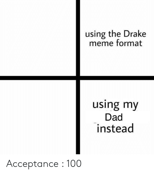 Dad, Drake, and Meme: using the Drake  meme format  using my  Dad  instead Acceptance : 100