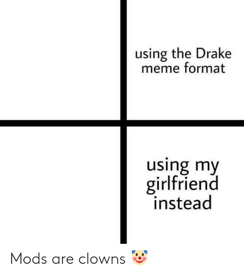 Drake, Meme, and Clowns: using the Drake  meme format  using my  girlfriend  instead Mods are clowns 🤡