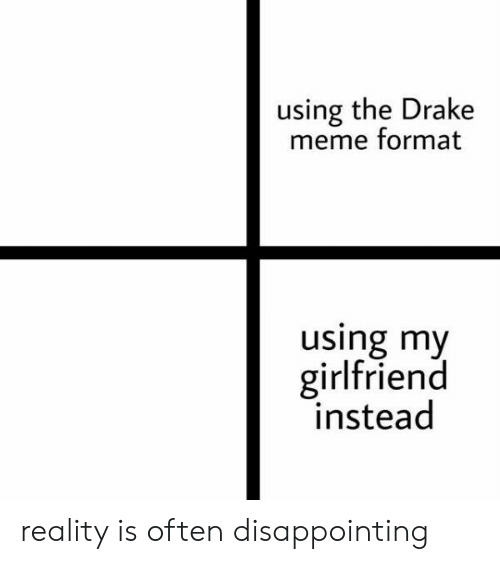 Drake, Meme, and Reddit: using the Drake  meme format  using my  girlfriend  instead reality is often disappointing