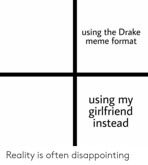 Drake, Meme, and Girlfriend: using the Drake  meme format  using my  girlfriend  instead Reality is often disappointing