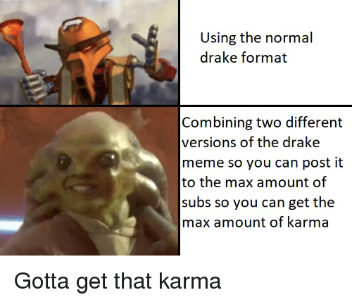 Drake, Meme, and Karma: Using the normal  drake format  Combining two different  versions of the drake  meme so you can post it  to the max amount of  subs so you can get the  max amount of karma