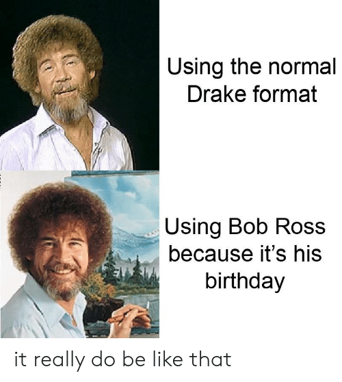Drake: Using the normal  Drake format  Using Bob Ros  because it's his  birthday it really do be like that