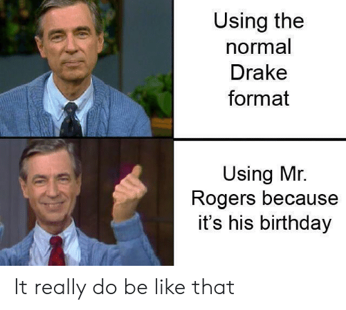 mr rogers: Using the  normal  Drake  format  Using Mr.  Rogers because  it's his birthday It really do be like that