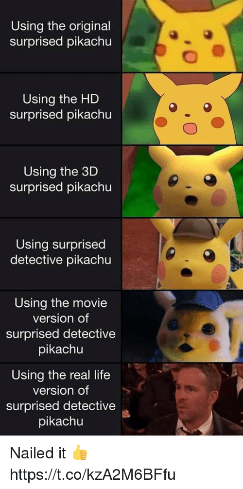 Life, Pikachu, and Video Games: Using the original  surprised pikachu  Using the HD  surprised pikachu  Using the 3D  surprised pikachu  Using surprised  detective pikachu  Using the movie  version of  surprised detective  pikachu  0  Using the real life  version of  surprised detective  pikachu Nailed it 👍 https://t.co/kzA2M6BFfu