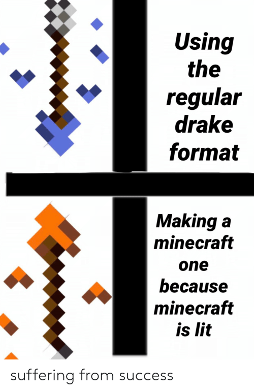 Drake, Lit, and Minecraft: Using  the  regular  drake  format  Making a  minecraft  one  because  minecraft  is lit suffering from success
