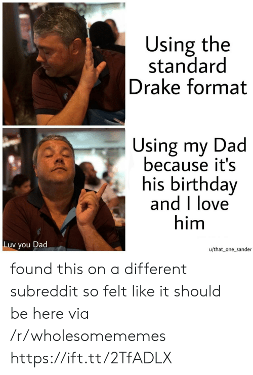subreddit: Using the  standard  Drake format  Using my Dad  because it's  his birthday  and I love  him  Luv  Dad  you  u/that one_sander found this on a different subreddit so felt like it should be here via /r/wholesomememes https://ift.tt/2TfADLX