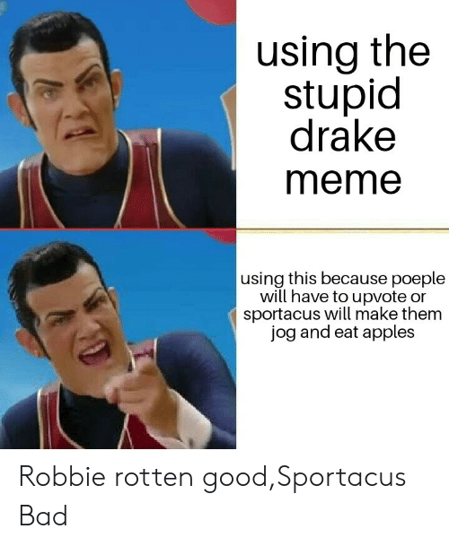 Jog: using the  stupid  drake  meme  using this because poeple  will have to upvote or  sportacus will make them  jog and eat apples Robbie rotten good,Sportacus Bad