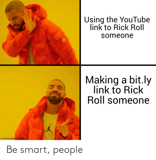 smart people: Using the YouTube  link to Rick Roll  someone  Making a bit.ly  link to Rick  Roll someone  u/werstreddituserever Be smart, people