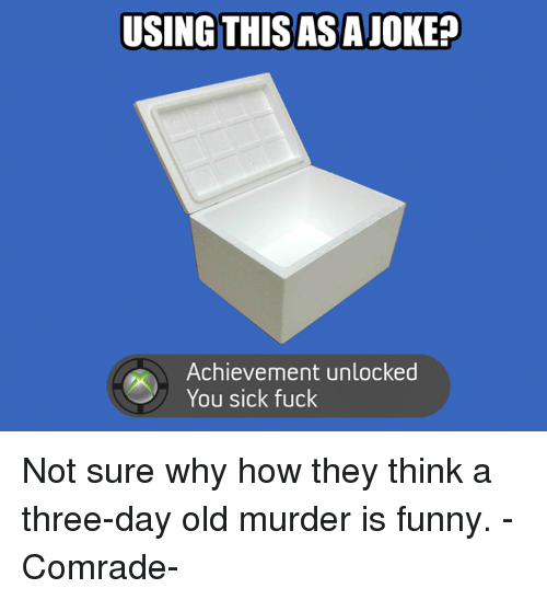 Achievment Unlocked: USING THISASAJOKEP  Achievement unlocked  You sick fuck Not sure why how they think a three-day old murder is funny.          -Comrade-