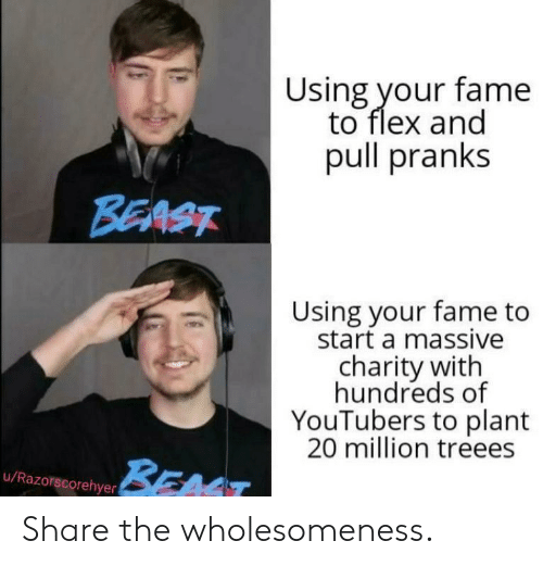 Hundreds: Using your fame  to flex and  pull pranks  BEAST  Using your fame to  start a massive  charity with  hundreds of  YouTubers to plant  20 million treees  BEAT  u/Razorscorehyer Share the wholesomeness.