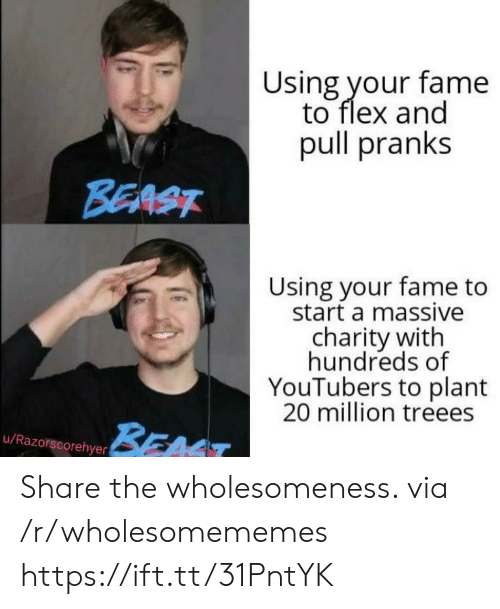 Hundreds: Using your fame  to flex and  pull pranks  BEAST  Using your fame to  start a massive  charity with  hundreds of  YouTubers to plant  20 million treees  BEAT  u/Razorscorehyer Share the wholesomeness. via /r/wholesomememes https://ift.tt/31PntYK