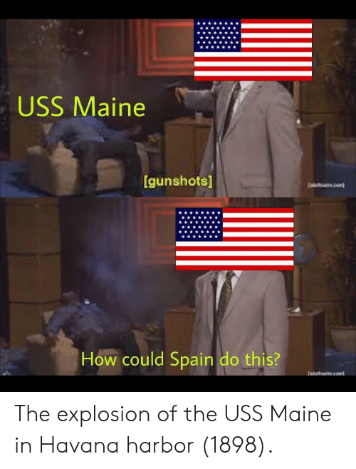 uss: USS Maine  gunshots)  How could Spain do this? The explosion of the USS Maine in Havana harbor (1898).