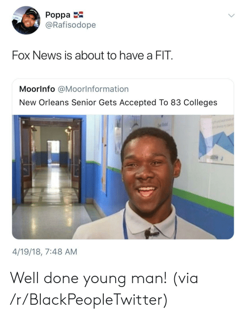 Blackpeopletwitter, News, and Fox News: uST  Poppa  @Rafisodope  Fox News is about to have a FIT  MoorInfo @Moorlnformation  New Orleans Senior Gets Accepted To 83 Colleges  4/19/18, 7:48 AM Well done young man! (via /r/BlackPeopleTwitter)