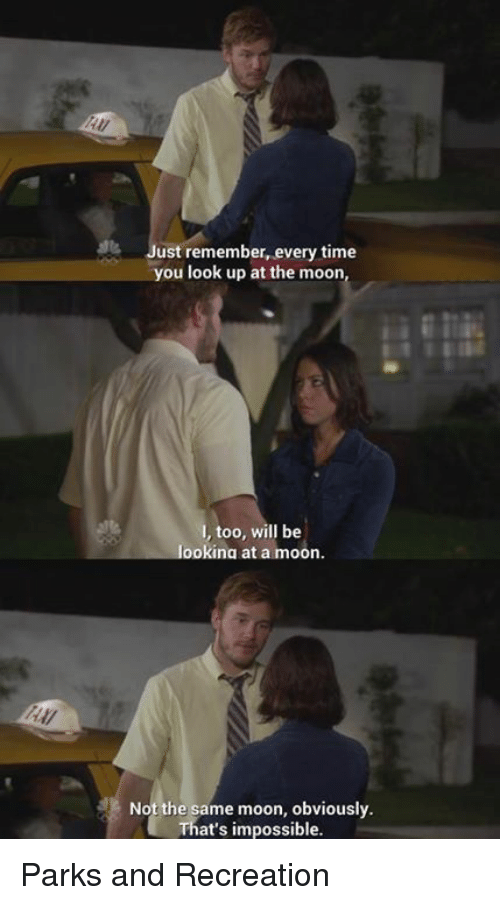 Parks and Recreation: ust remember, every time  you look up at the moon,  too, will be  looking at a moon.  Not the same moon, obviously.  That's impossible. Parks and Recreation