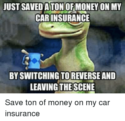 car insurance: UST SAVED A TONOF MONEY ON MY  CAR INSURANCE  BY SWITCHING TOREVERSE AND  LEAVING THE SCENE Save ton of money on my car insurance