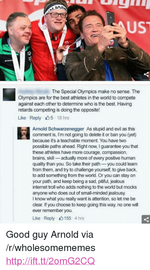 """Small Mindedness: UST  The Special Olympics make no sense. The  Olympics are for the best athletes in the world to compete  against each other to determine who is the best. Having  retards competing is doing the opposite!  Like Reply 5 18 hrs  Arnold Schwarzenegger  As stupid and evil as this  comment is, I'm not going to delete it or ban you (yet)  because it's a teachable moment. You have two  possible paths ahead. Right now, I guarantee you that  these athletes have more courage, compassion,  brains, skill- actually more of every positive human  quality than you. So take their path you could lean  from them, and try to challenge yourself, to give back,  to add something from the world. Or you can stay on  your path, and keep being a sad, pitiful, jealous  internet troll who adds nothing to the world but mocks  anyone who does out of small-minded jealousy  I know what you really want is attention, so let me be  clear. If you choose to keep going this way, no one will  ever remember you.  Like Reply 155 4hrs <p>Good guy Arnold via /r/wholesomememes <a href=""""http://ift.tt/2omG2CQ"""">http://ift.tt/2omG2CQ</a></p>"""