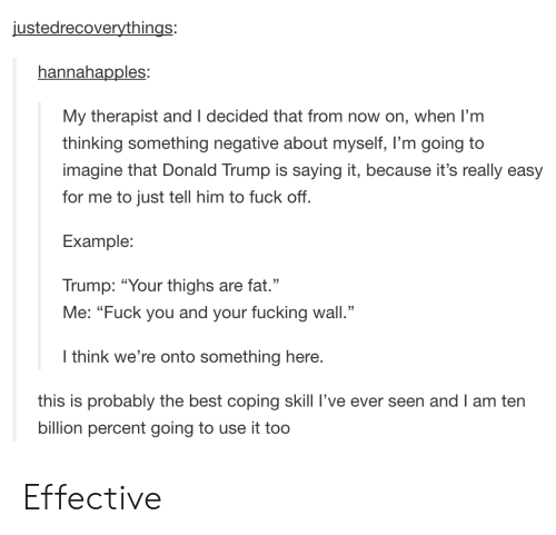 "Donald Trump, Fuck You, and Fucking: ustedrecoverythings:  hannahapples  My therapist and I decided that from now on, when I'm  thinking something negative about myself, I'm going to  imagine that Donald Trump is saying it, because it's really easy  for me to just tell him to fuck off  Example:  Trump: ""Your thighs are fat.""  Me: ""Fuck you and your fucking wall.""  I think we're onto something here.  this is probably the best coping skill I've ever seen and I am ten  billion percent going to use it too Effective"