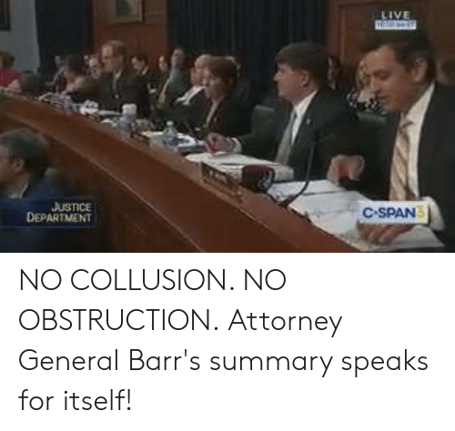 C-Span, Attorney General, and Attorney: USTICE  DEPARTMENT  C SPAN NO COLLUSION. NO OBSTRUCTION.  Attorney General Barr's summary speaks for itself!