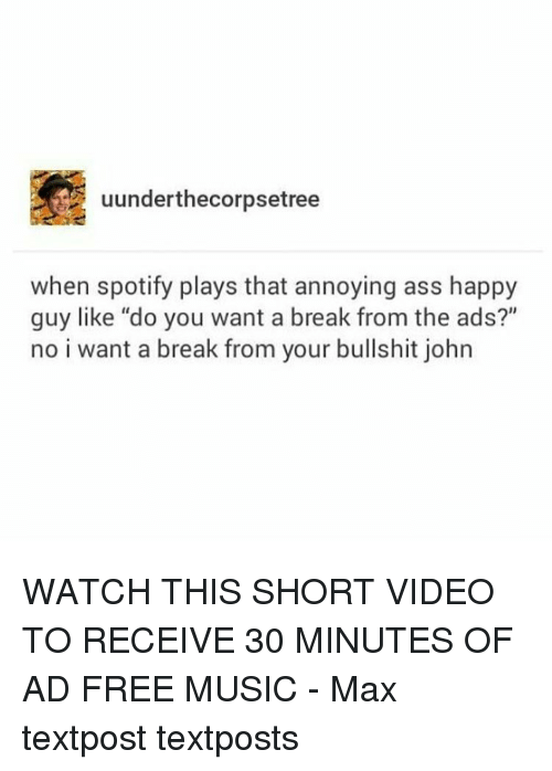 """Memes, Music, and Spotify: uunderthecorpsetree  when spotify plays that annoying ass happy  guy like """"do you want a break from the ads?""""  no i want a break from your bullshit john WATCH THIS SHORT VIDEO TO RECEIVE 30 MINUTES OF AD FREE MUSIC - Max textpost textposts"""