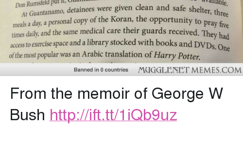 "Books, George W. Bush, and Harry Potter: uv  dlable.  Oudl  At Guantanamo, detainees were given clean and safe shel  a day, a personal copy of the Koran, the opportunity to  Don Rumsteld put It,  meals  times daily, and the same medical care their guards received. Thev had  accessto exercise space and a library stocked with books and D  of the most popular was an Arabic translation of Harry Potter  S. One  Banned in 0 countries  MUGGLENET MEMES.COM <p>From the memoir of George W Bush <a href=""http://ift.tt/1iQb9uz"">http://ift.tt/1iQb9uz</a></p>"