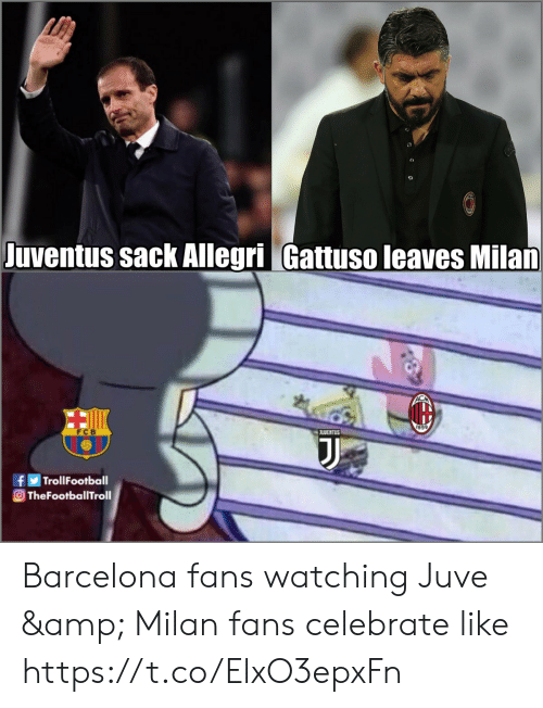 Barcelona, Memes, and 🤖: uventus sack Allegri Gattuso leaves Milan  899  fTrollFootball  TheFootballTroll Barcelona fans watching Juve & Milan fans celebrate like https://t.co/ElxO3epxFn