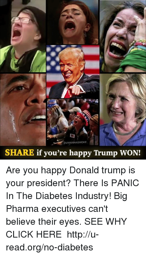 Trump Won: UWANNASMOKE  SHARE if you're happy Trump WON! Are you happy Donald trump is your president?  There Is PANIC In The Diabetes Industry! Big Pharma executives can't believe their eyes. SEE WHY CLICK HERE ►► http://u-read.org/no-diabetes