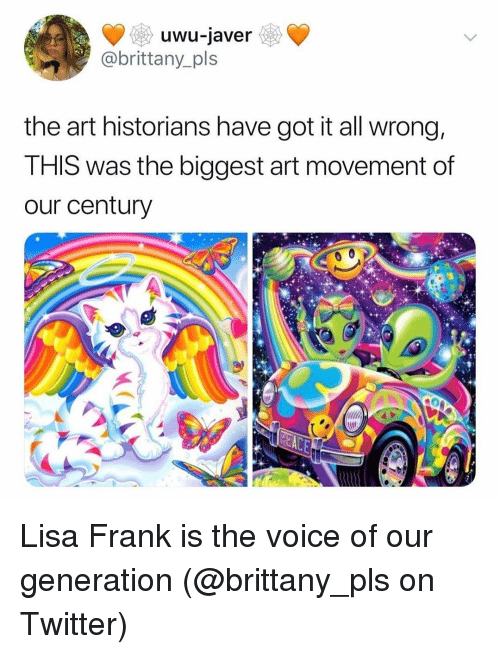 Memes, The Voice, and Twitter: uwu-javer  @brittany_pls  the art historians have got it all wrong,  THIS was the biggest art movement of  our century Lisa Frank is the voice of our generation (@brittany_pls on Twitter)