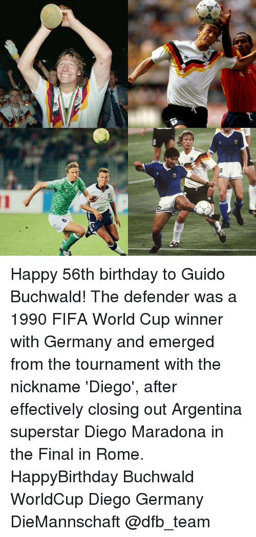 Fifa, Memes, and World Cup: V  豈 Happy 56th birthday to Guido Buchwald! The defender was a 1990 FIFA World Cup winner with Germany and emerged from the tournament with the nickname 'Diego', after effectively closing out Argentina superstar Diego Maradona in the Final in Rome. HappyBirthday Buchwald WorldCup Diego Germany DieMannschaft @dfb_team