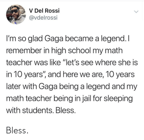 """gaga: V Del Rossi  @vdelrossi  I'm so glad Gaga became a legend. I  remember in high school my math  teacher was like """"let's see where she is  in 10 years'"""", and here we are, 10 years  later with Gaga being a legend and my  math teacher being in jail for sleeping  with students. Bless Bless."""