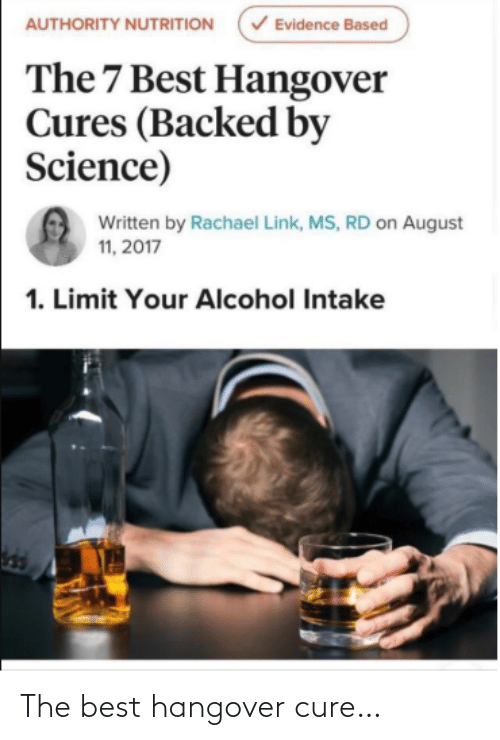 cure: V Evidence Based  AUTHORITY NUTRITION  The 7 Best Hangover  Cures (Backed by  Science)  Written by Rachael Link, MS, RD on August  11, 2017  1. Limit Your Alcohol Intake The best hangover cure…