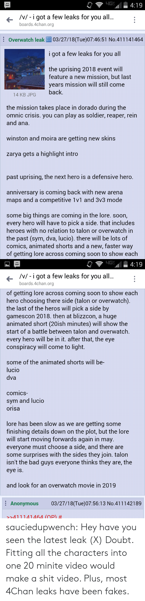 Competitive: /v/- i got a few leaks for you al  boards.4chan.org  Overwatch leak03/27/18(Tue)07:46:51 No.411141464  i got a few leaks for you all  the uprising 2018 event will  feature a new mission, but last  years mission will still come  14 KB JPGback  the mission takes place in dorado during the  omnic crisis. you can play as soldier, reaper, rein  and ana.  winston and moira are getting new skins  zarya gets a highlight intro  past uprising, the next hero is a defensive hero.  anniversary is coming back with new arena  maps and a competitive 1v1 and 3v3 mode  some big things are coming in the lore. soon,  every hero will have to pick a side. that includes  heroes with no relation to talon or overwatch in  the past (sym, dva, lucio). there will be lots of  comics, animated shorts and a new, faster way  of getting lore across coming soon to show each   /v/ - i got a few leaks for you all  boards.4chan.org  of getting lore across coming soon to show each  hero choosing there side (talon or overwatch)  the last of the heros will pick a side by  gamescon 2018. then at blizzcon, a huge  animated short (20ish minutes) will show the  start of a battle between talon and overwatch,  every hero will be in it. after that, the eye  conspiracy will come to light.  some of the animated shorts will be-  lucio  dva  comicS  sym and lucio  orisa  lore has been slow as we are getting some  finishing details down on the plot, but the lore  will start moving forwards again in may.  everyone must choose a side, and there are  some surprises with the sides they join. talon  isn't the bad guys everyone thinks they are, the  eye Is  and look for an overwatch movie in 2019  Anonymous 03/27/18(Tue)07:56:13 No.411142189  >>411141464 (OP) sauciedupwench:  Hey have you seen the latest leak  (X) Doubt. Fitting all the characters into one 20 minite video would make a shit video. Plus, most 4Chan leaks have been fakes.