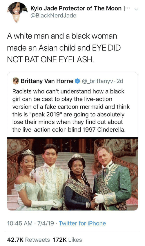 "Asian: v  Kylo Jade Protector of The Moon |  @BlackNerdJade  A white man and a black woman  made an Asian child and EYE DID  NOT BAT ONE EYELASH.  Brittany Van Horne  @_brittanyv · 2d  Racists who can't understand how a black  girl can be cast to play the live-action  version of a fake cartoon mermaid and think  this is ""peak 2019"" are going to absolutely  lose their minds when they find out about  the live-action color-blind 1997 Cinderella.  10:45 AM 7/4/19 · Twitter for iPhone  42.7K Retweets 172K Likes"