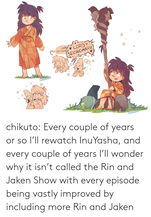 couple: V LORD  SESSHOMARU  LORD  SESSHO  CHIKUTO  CHIKUTO chikuto:  Every couple of years or so I'll rewatch InuYasha, and every couple of years I'll wonder why it isn't called the Rin and Jaken Show with every episode being vastly improved by including more Rin and Jaken