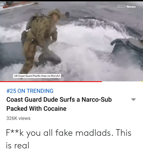 Dude, Fake, and News: VACE News  US Coast Guard Pacific Area via Storyful  #25 ON TRENDING  Coast Guard Dude Surfs a Narco-Sub  Packed With Cocaine  326K views F**k you all fake madlads. This is real