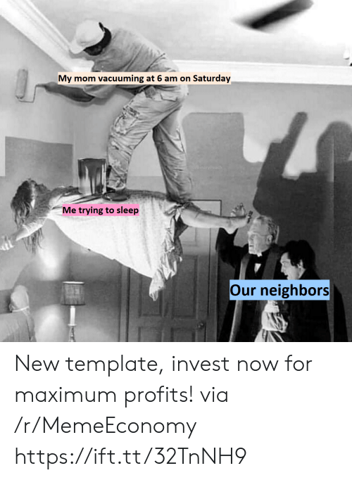 Neighbors, Sleep, and Mom: vacuuming at 6 am on Saturday  My mom  u/BinaryPeach  Me trying to sleep  Our neighbors New template, invest now for maximum profits! via /r/MemeEconomy https://ift.tt/32TnNH9
